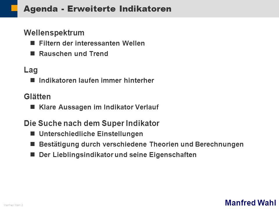 Manfred Wahl Manfred Wahl 2 Agenda - Erweiterte Indikatoren Wellenspektrum Filtern der interessanten Wellen Rauschen und Trend Lag Indikatoren laufen