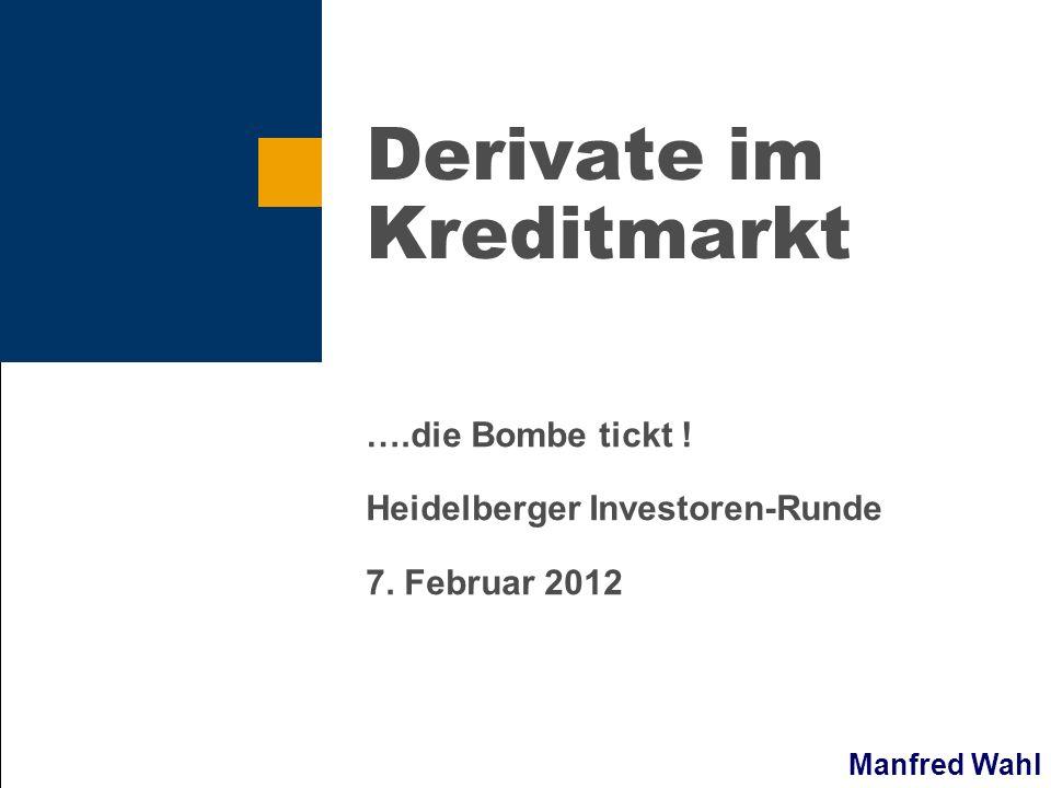 Manfred Wahl Derivate im Kreditmarkt ….die Bombe tickt ! Heidelberger Investoren-Runde 7. Februar 2012