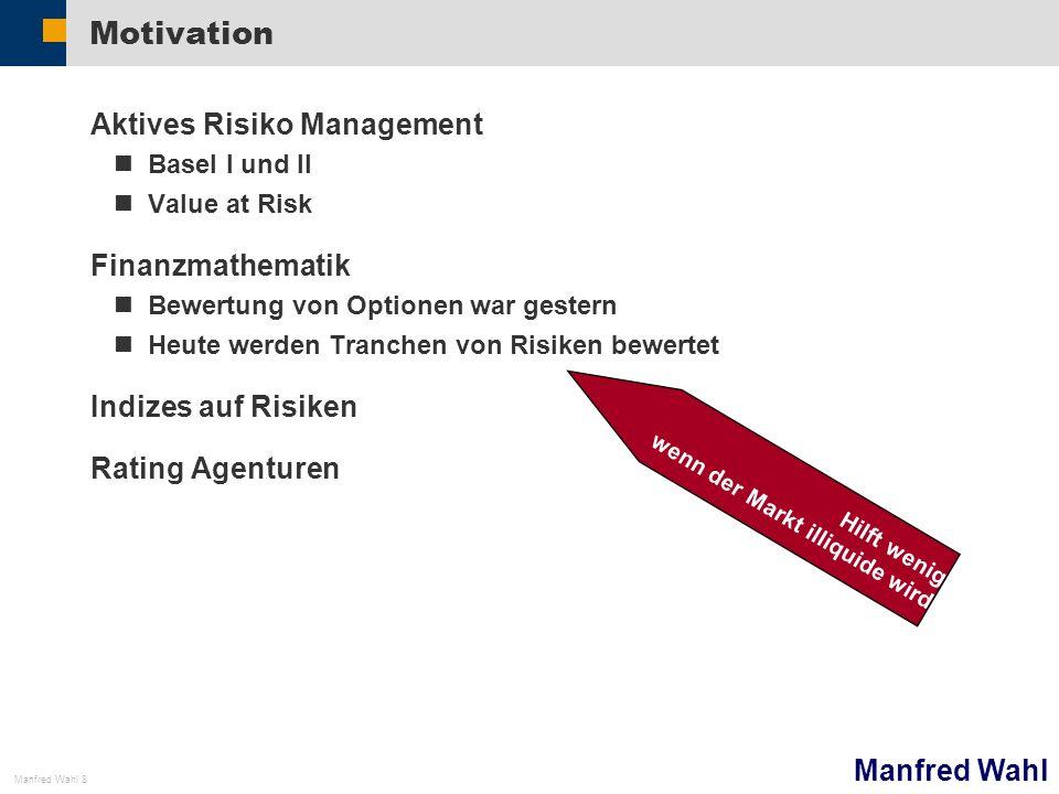Manfred Wahl Manfred Wahl 8 Motivation Aktives Risiko Management Basel I und II Value at Risk Finanzmathematik Bewertung von Optionen war gestern Heut