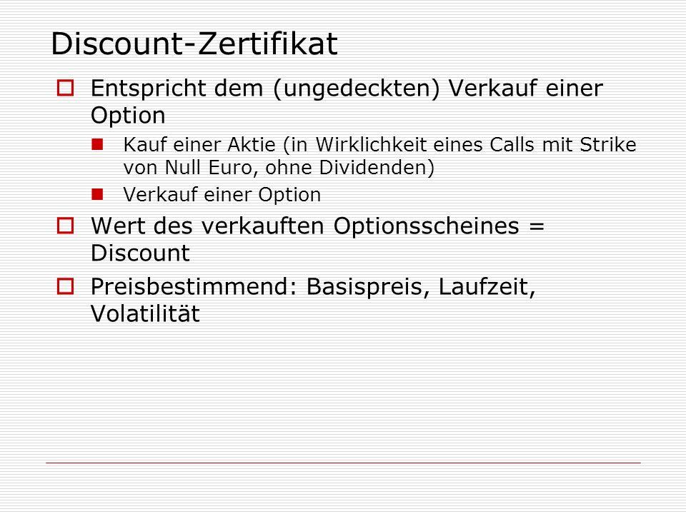 Discount-Zertifikat Entspricht dem (ungedeckten) Verkauf einer Option Kauf einer Aktie (in Wirklichkeit eines Calls mit Strike von Null Euro, ohne Div