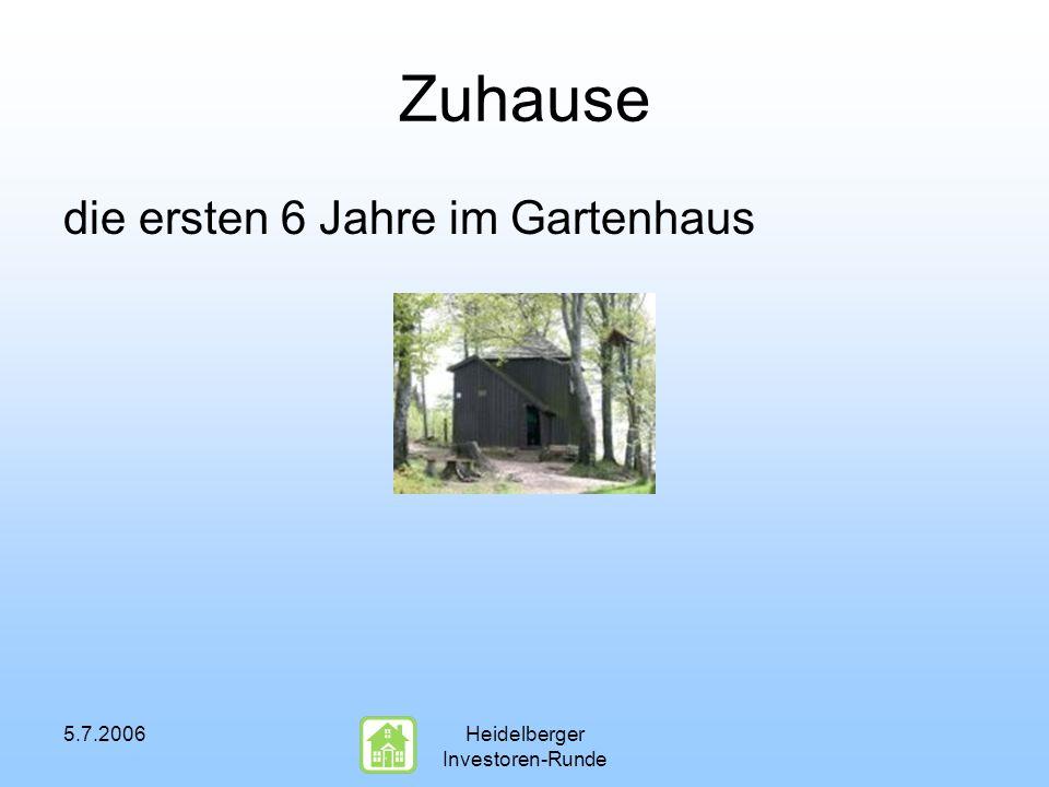 5.7.2006Heidelberger Investoren-Runde Zuhause die ersten 6 Jahre im Gartenhaus