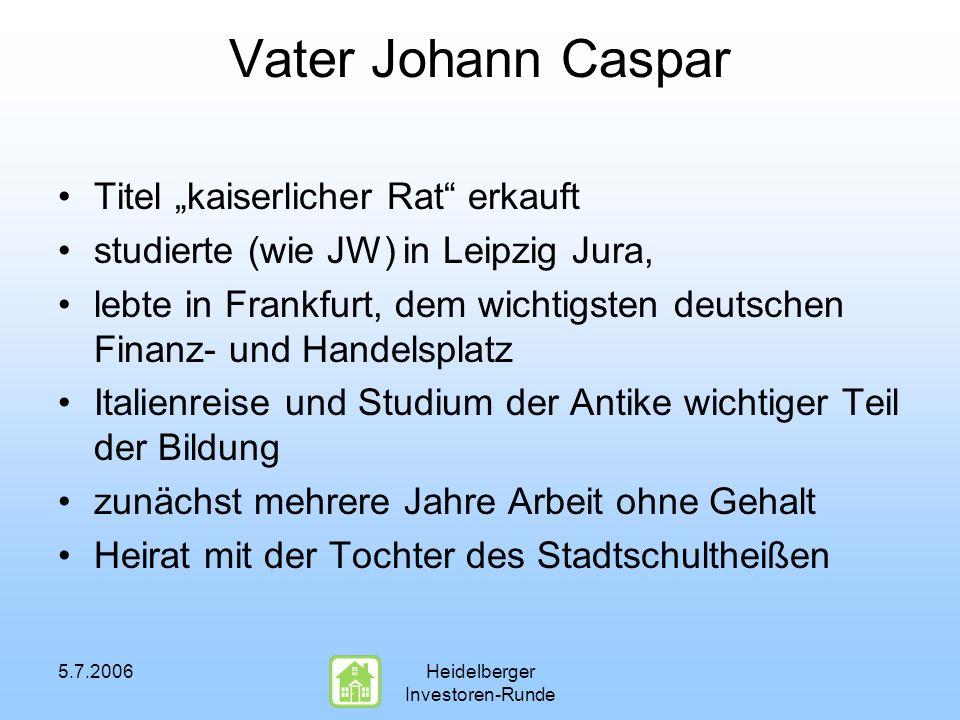5.7.2006Heidelberger Investoren-Runde Vater Johann Caspar Titel kaiserlicher Rat erkauft studierte (wie JW) in Leipzig Jura, lebte in Frankfurt, dem w