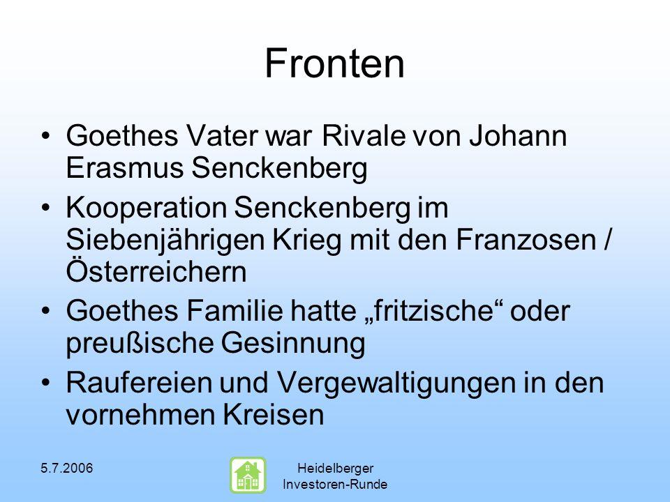 5.7.2006Heidelberger Investoren-Runde Fronten Goethes Vater war Rivale von Johann Erasmus Senckenberg Kooperation Senckenberg im Siebenjährigen Krieg mit den Franzosen / Österreichern Goethes Familie hatte fritzische oder preußische Gesinnung Raufereien und Vergewaltigungen in den vornehmen Kreisen