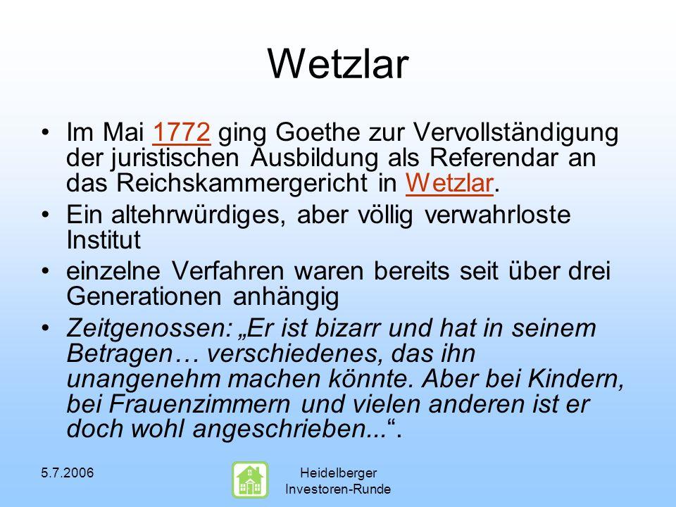 5.7.2006Heidelberger Investoren-Runde Wetzlar Im Mai 1772 ging Goethe zur Vervollständigung der juristischen Ausbildung als Referendar an das Reichskammergericht in Wetzlar.1772Wetzlar Ein altehrwürdiges, aber völlig verwahrloste Institut einzelne Verfahren waren bereits seit über drei Generationen anhängig Zeitgenossen: Er ist bizarr und hat in seinem Betragen… verschiedenes, das ihn unangenehm machen könnte.