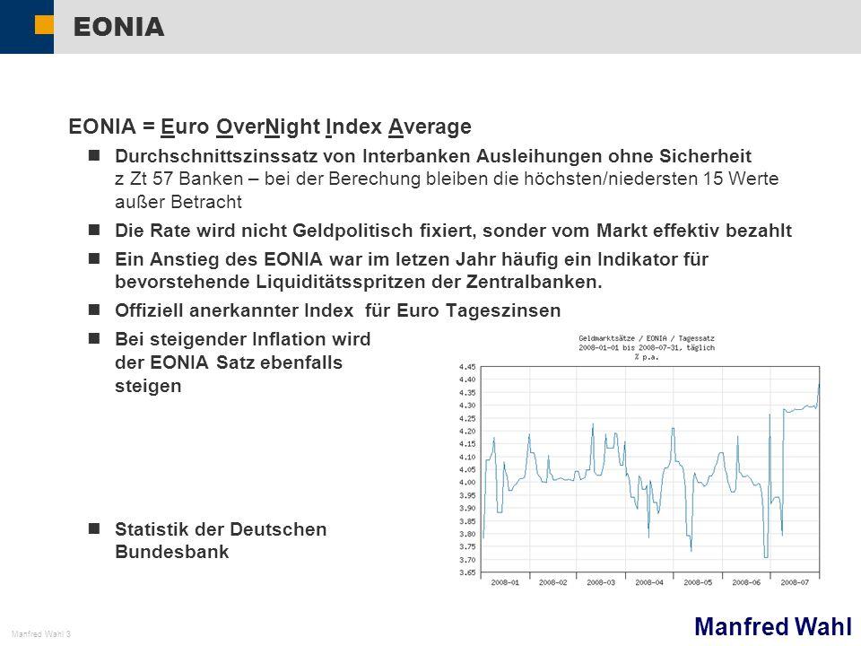 Manfred Wahl Manfred Wahl 3 EONIA EONIA = Euro OverNight Index Average Durchschnittszinssatz von Interbanken Ausleihungen ohne Sicherheit z Zt 57 Banken – bei der Berechung bleiben die höchsten/niedersten 15 Werte außer Betracht Die Rate wird nicht Geldpolitisch fixiert, sonder vom Markt effektiv bezahlt Ein Anstieg des EONIA war im letzen Jahr häufig ein Indikator für bevorstehende Liquiditätsspritzen der Zentralbanken.
