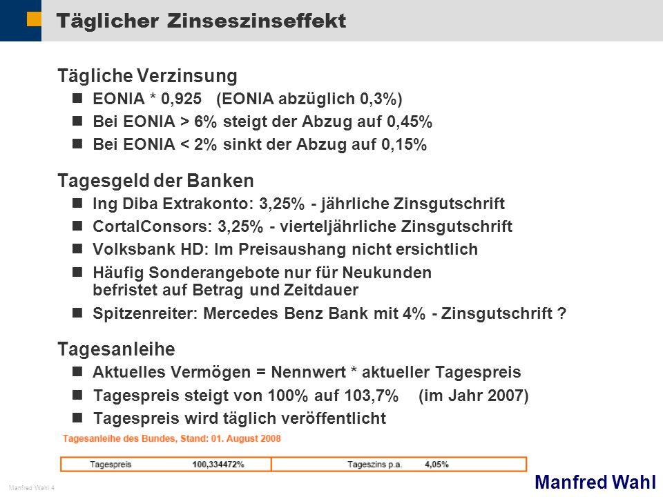 Manfred Wahl Manfred Wahl 4 Täglicher Zinseszinseffekt Tägliche Verzinsung EONIA * 0,925 (EONIA abzüglich 0,3%) Bei EONIA > 6% steigt der Abzug auf 0,45% Bei EONIA < 2% sinkt der Abzug auf 0,15% Tagesgeld der Banken Ing Diba Extrakonto: 3,25% - jährliche Zinsgutschrift CortalConsors: 3,25% - vierteljährliche Zinsgutschrift Volksbank HD: Im Preisaushang nicht ersichtlich Häufig Sonderangebote nur für Neukunden befristet auf Betrag und Zeitdauer Spitzenreiter: Mercedes Benz Bank mit 4% - Zinsgutschrift .