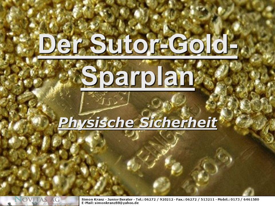 Der Sutor-Gold- Sparplan Physische Sicherheit Simon Kranz - Junior Berater - Tel.: 06272 / 920212 - Fax.: 06272 / 513211 - Mobil.: 0173 / 6461580 E-Ma