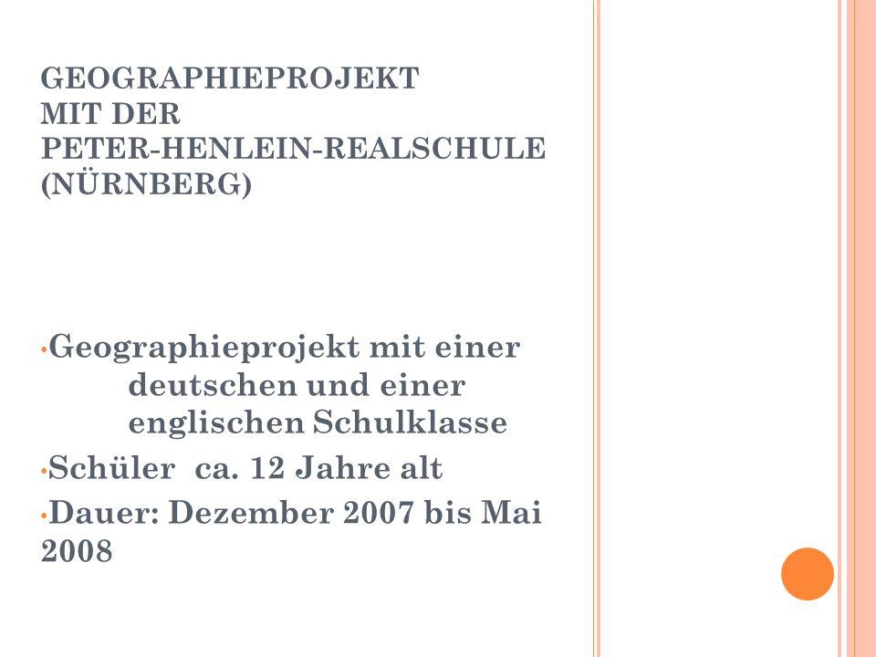 GEOGRAPHIEPROJEKT MIT DER PETER-HENLEIN-REALSCHULE (NÜRNBERG) Geographieprojekt mit einer deutschen und einer englischen Schulklasse Schüler ca.