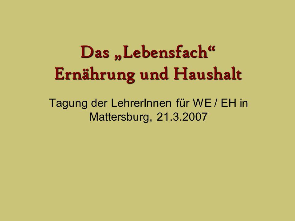 Das Lebensfach Ernährung und Haushalt Tagung der LehrerInnen für WE / EH in Mattersburg, 21.3.2007