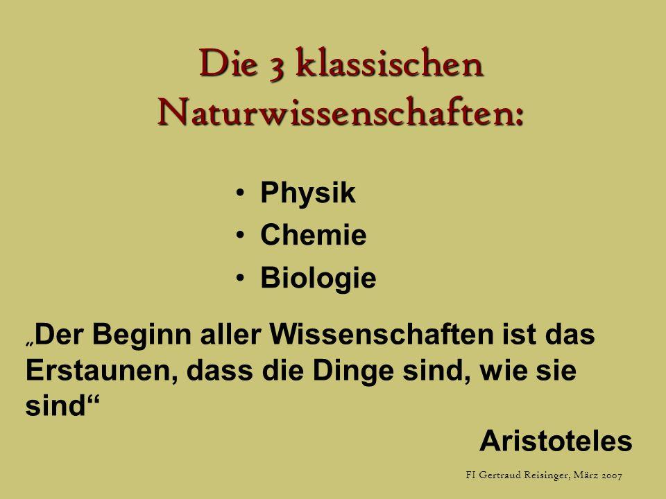 FI Gertraud Reisinger, März 2007 Die 3 klassischen Naturwissenschaften: Physik Chemie Biologie Der Beginn aller Wissenschaften ist das Erstaunen, dass die Dinge sind, wie sie sind Aristoteles