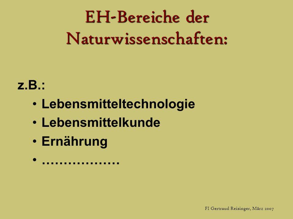 FI Gertraud Reisinger, März 2007 EH-Bereiche der Naturwissenschaften: z.B.: Lebensmitteltechnologie Lebensmittelkunde Ernährung ………………
