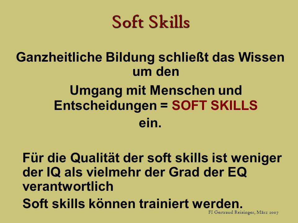 FI Gertraud Reisinger, März 2007 Soft Skills Ganzheitliche Bildung schließt das Wissen um den Umgang mit Menschen und Entscheidungen = SOFT SKILLS ein.