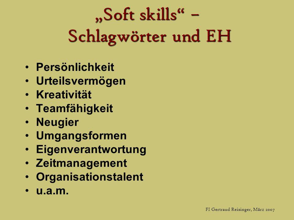 FI Gertraud Reisinger, März 2007 Soft skills – Schlagwörter und EH Persönlichkeit Urteilsvermögen Kreativität Teamfähigkeit Neugier Umgangsformen Eigenverantwortung Zeitmanagement Organisationstalent u.a.m.