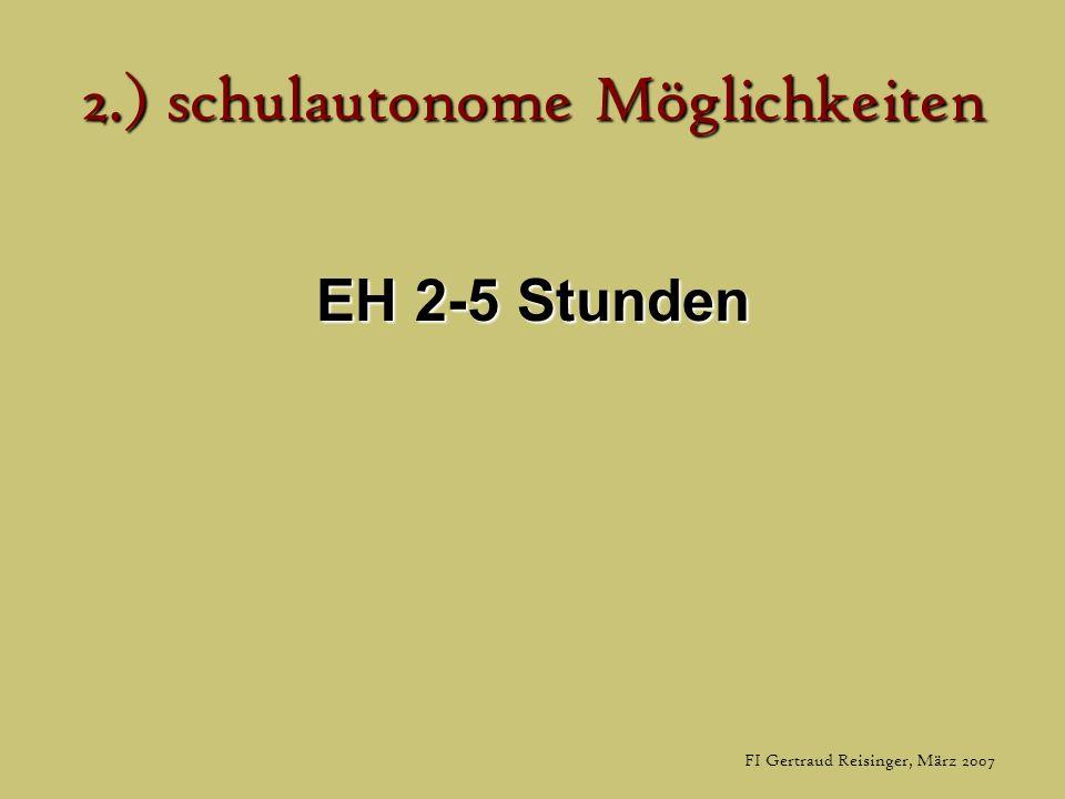 FI Gertraud Reisinger, März 2007 2.) schulautonome Möglichkeiten EH 2-5 Stunden