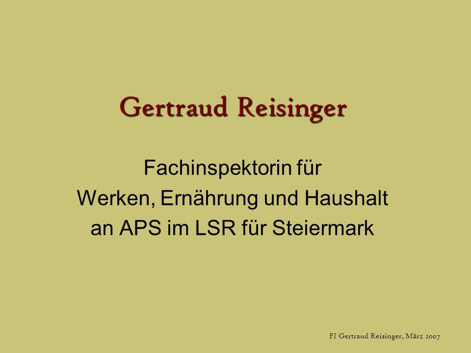 FI Gertraud Reisinger, März 2007 Gertraud Reisinger Fachinspektorin für Werken, Ernährung und Haushalt an APS im LSR für Steiermark