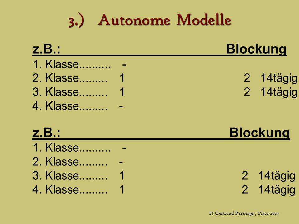 FI Gertraud Reisinger, März 2007 3.)Autonome Modelle z.B.: Blockung 1. Klasse.......... - 2. Klasse......... 1 2 14tägig 3. Klasse......... 1 2 14tägi