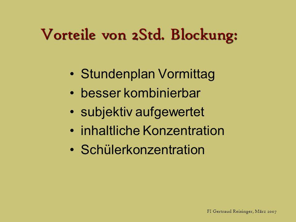 FI Gertraud Reisinger, März 2007 Vorteile von 2Std. Blockung: Stundenplan Vormittag besser kombinierbar subjektiv aufgewertet inhaltliche Konzentratio