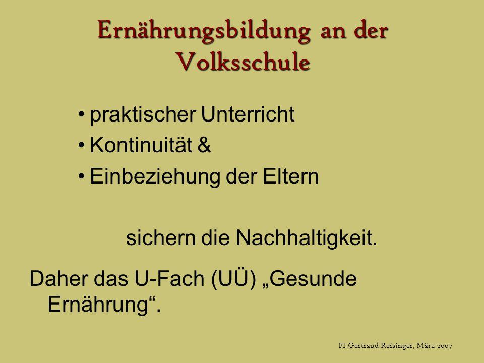 FI Gertraud Reisinger, März 2007 Ernährungsbildung an der Volksschule praktischer Unterricht Kontinuität & Einbeziehung der Eltern sichern die Nachhaltigkeit.