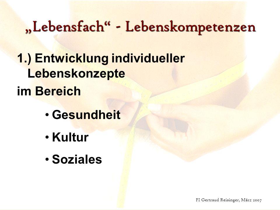FI Gertraud Reisinger, März 2007 Lebensfach - Lebenskompetenzen 1.) Entwicklung individueller Lebenskonzepte im Bereich Gesundheit Kultur Soziales FI Gertraud Reisinger, März 2007