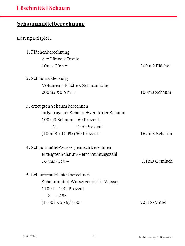 1707.01.2014 LZ Davensberg G.Bergmann Löschmittel Schaum Schaummittelberechnung Lösung Beispiel 1 1. Flächenberechnung A = Länge x Breite 10m x 20m =