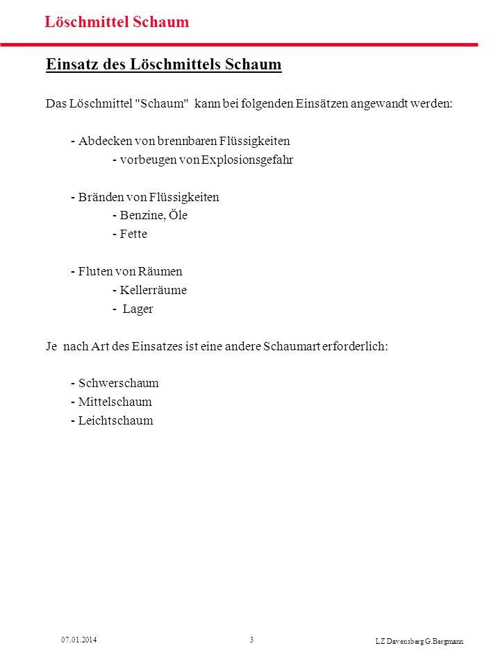 407.01.2014 LZ Davensberg G.Bergmann Löschmittel Schaum Zusammensetzung: Das Löschmittel Schaum besteht grundsätzlich aus drei Bestandteilen: - Wasser - Schaummittel - Umgebungsluft Schaum-Bestandteile Schaum- mittel Löschmittel Schaum Wasser Umgebungsluft