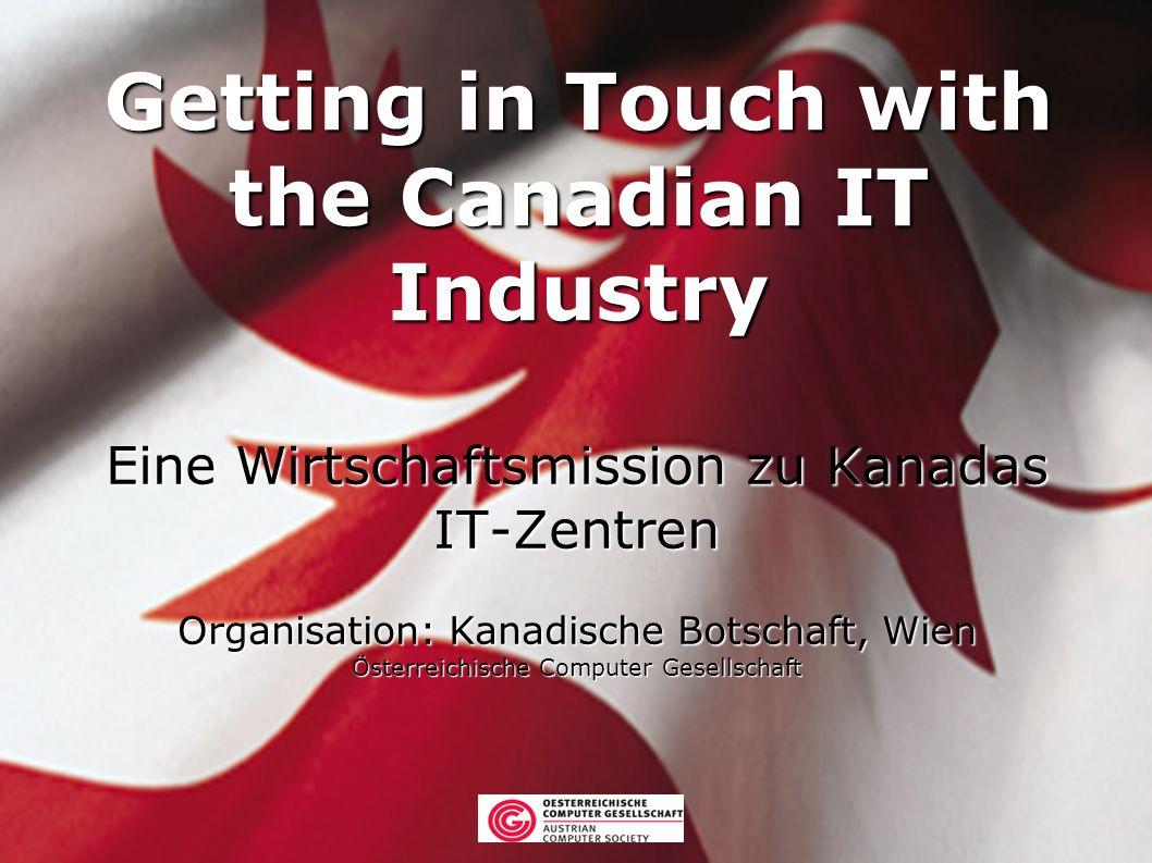 Getting in Touch with the Canadian IT Industry Eine Wirtschaftsmission zu Kanadas IT-Zentren Organisation: Kanadische Botschaft, Wien Österreichische Computer Gesellschaft