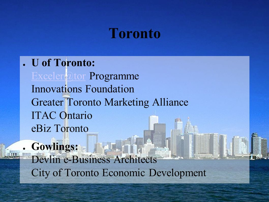Toronto U of Toronto: Exceler@tor Programme Innovations Foundation Greater Toronto Marketing Alliance ITAC Ontario eBiz Toronto Exceler@tor Gowlings: Devlin e-Business Architects City of Toronto Economic Development