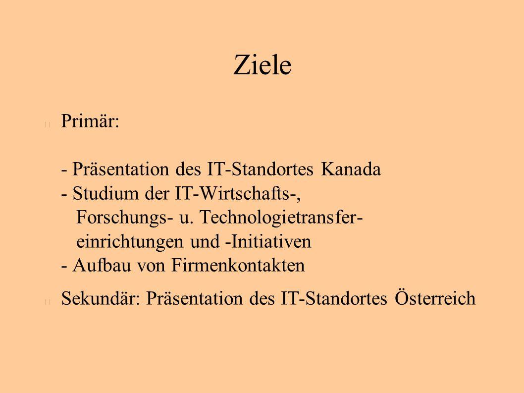 Ziele Primär: - Präsentation des IT-Standortes Kanada - Studium der IT-Wirtschafts-, Forschungs- u.