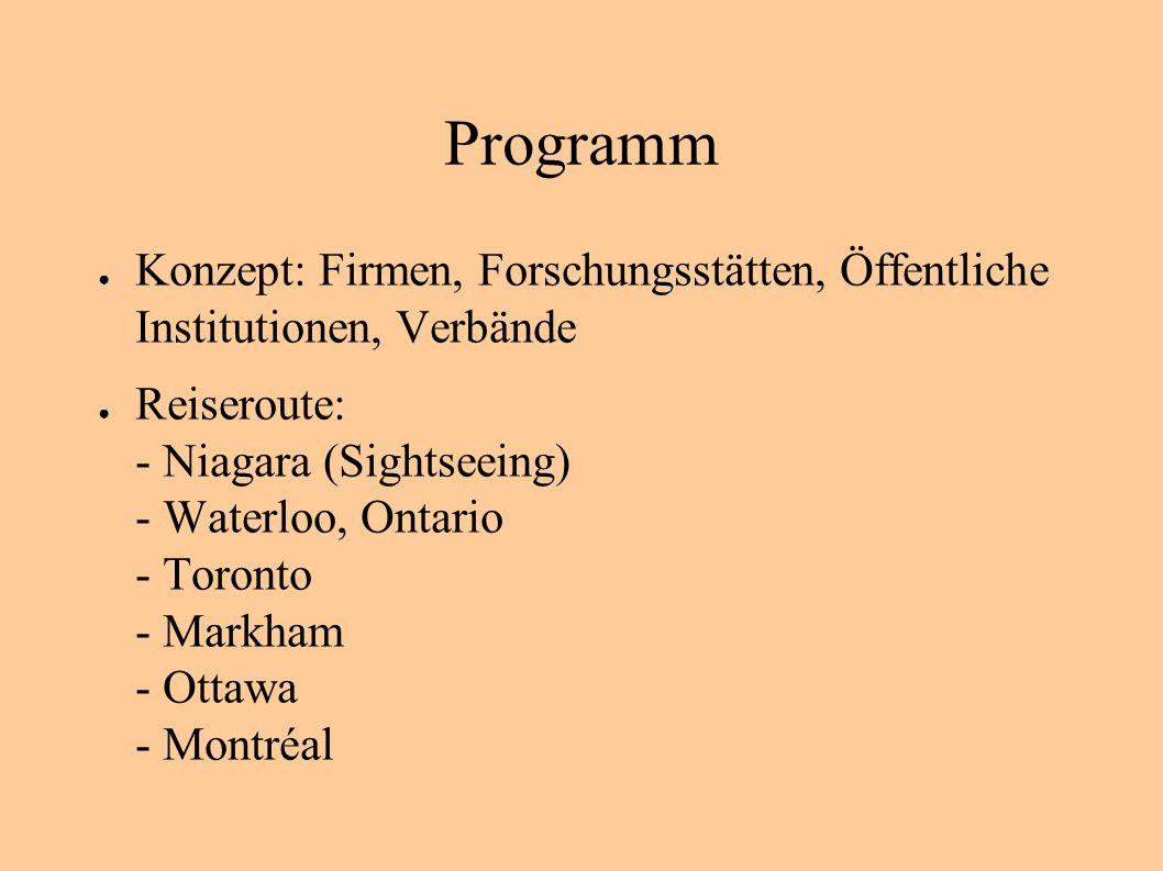 Programm Konzept: Firmen, Forschungsstätten, Öffentliche Institutionen, Verbände Reiseroute: - Niagara (Sightseeing) - Waterloo, Ontario - Toronto - Markham - Ottawa - Montréal