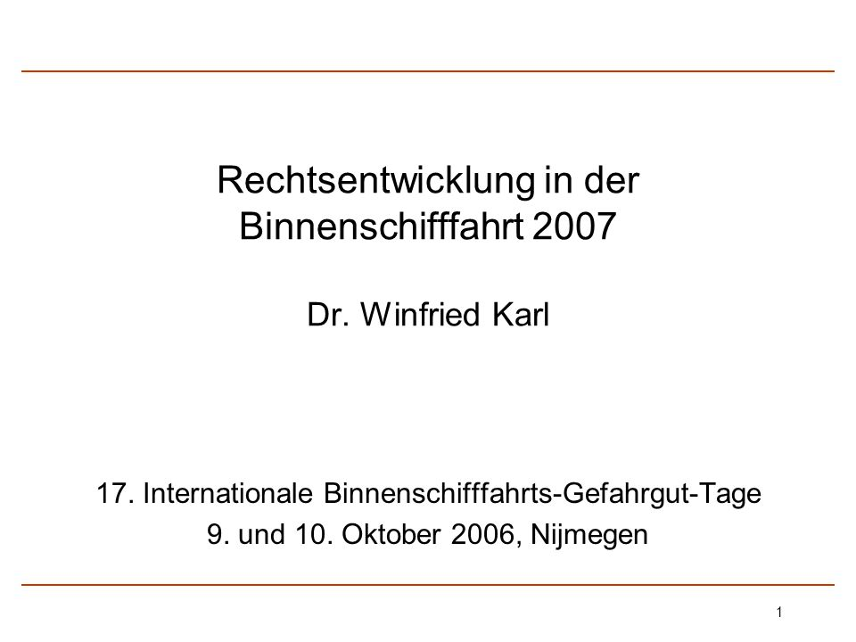 1 Rechtsentwicklung in der Binnenschifffahrt 2007 Dr. Winfried Karl 17. Internationale Binnenschifffahrts-Gefahrgut-Tage 9. und 10. Oktober 2006, Nijm