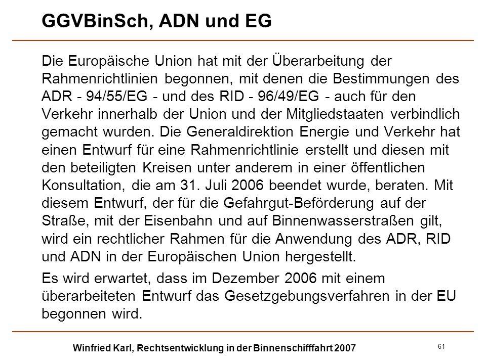 Winfried Karl, Rechtsentwicklung in der Binnenschifffahrt 2007 61 GGVBinSch, ADN und EG Die Europäische Union hat mit der Überarbeitung der Rahmenrich