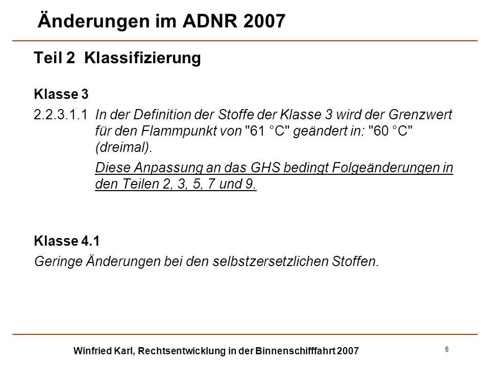 Winfried Karl, Rechtsentwicklung in der Binnenschifffahrt 2007 9 Änderungen im ADNR 2007 Teil 2 Klassifizierung Klasse 6.1 Änderungen bei der Übersicht über die Definition der giftigen Stoffe und ihrer Zuordnung zu den Verpackungsgruppen in 2.2.61.1.7, insbesondere bei den Grenzwerten für die Giftigkeit bei Absorption durch die Haut (früher 40) und die Inhalationstoxizität durch Staub und Nebel (früher 0,5), die den Werten im GHS 2005 angepasst werden: Verpackungs- gruppe Giftigkeit bei Einnahme LD 50 (mg/kg) Giftigkeit bei Absorption durch die Haut LD 50 (mg/kg) Inhalationstoxizität durch Staub und Nebel LC 50 (mg/l) I 5,0 50 0,2 II> 5,0 und 50> 50 und 200> 0,2 und 2,0 III> 50 und 300> 200 und 1000> 2,0 und 4,0