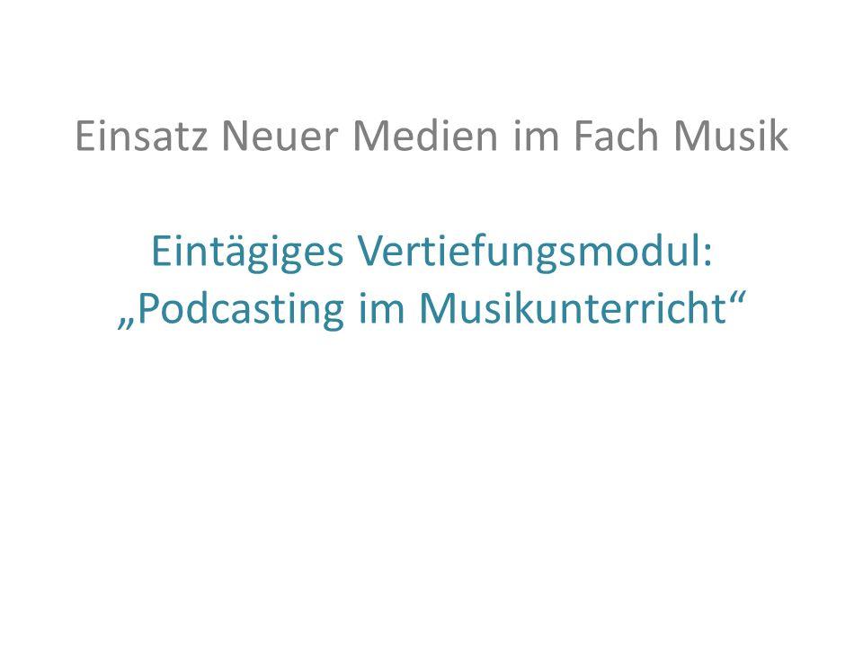 Einsatz Neuer Medien im Fach Musik Eintägiges Vertiefungsmodul: Podcasting im Musikunterricht
