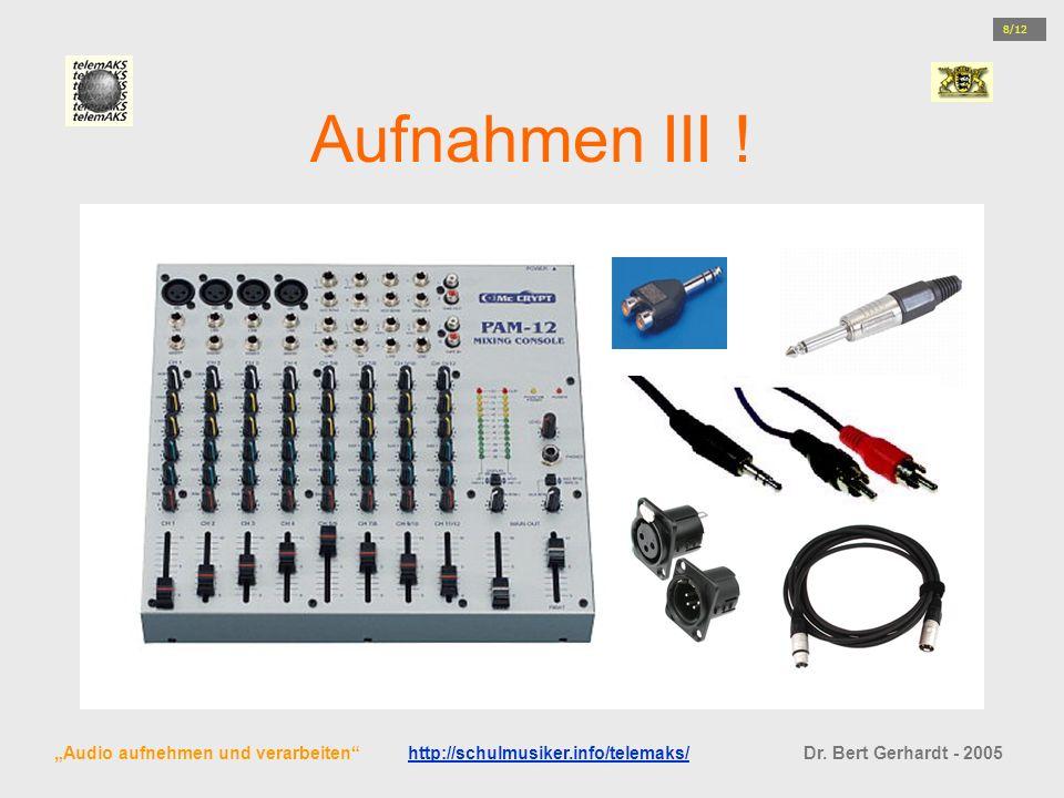 Aufnahmen III ! Audio aufnehmen und verarbeiten http://schulmusiker.info/telemaks/ Dr. Bert Gerhardt - 2005http://schulmusiker.info/telemaks/ 8/12