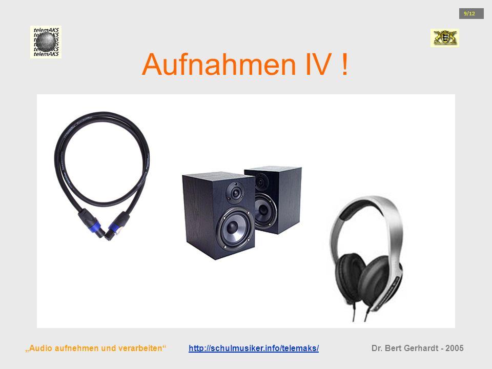 Aufnahmen IV ! Audio aufnehmen und verarbeiten http://schulmusiker.info/telemaks/ Dr. Bert Gerhardt - 2005http://schulmusiker.info/telemaks/ 9/12