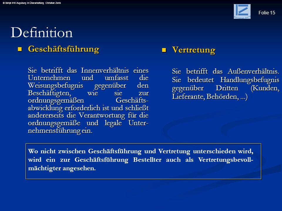 Folie 15 © Skript IHK Augsburg in Überarbeitung Christian Zerle Geschäftsführung Geschäftsführung Sie betrifft das Innenverhältnis eines Unternehmen u