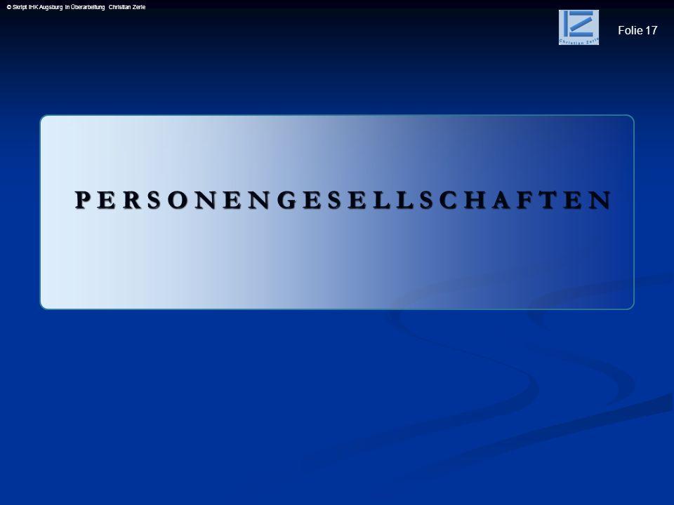 Folie 17 © Skript IHK Augsburg in Überarbeitung Christian Zerle P E R S O N E N G E S E L L S C H A F T E N