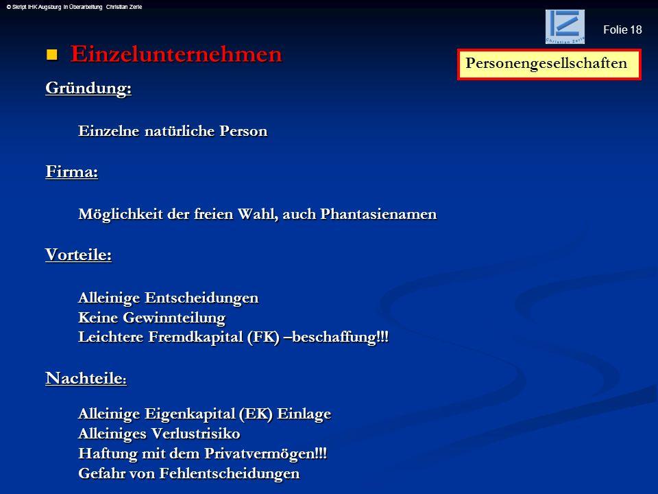 Folie 18 © Skript IHK Augsburg in Überarbeitung Christian Zerle Einzelunternehmen EinzelunternehmenGründung: Einzelne natürliche Person Firma: Möglich