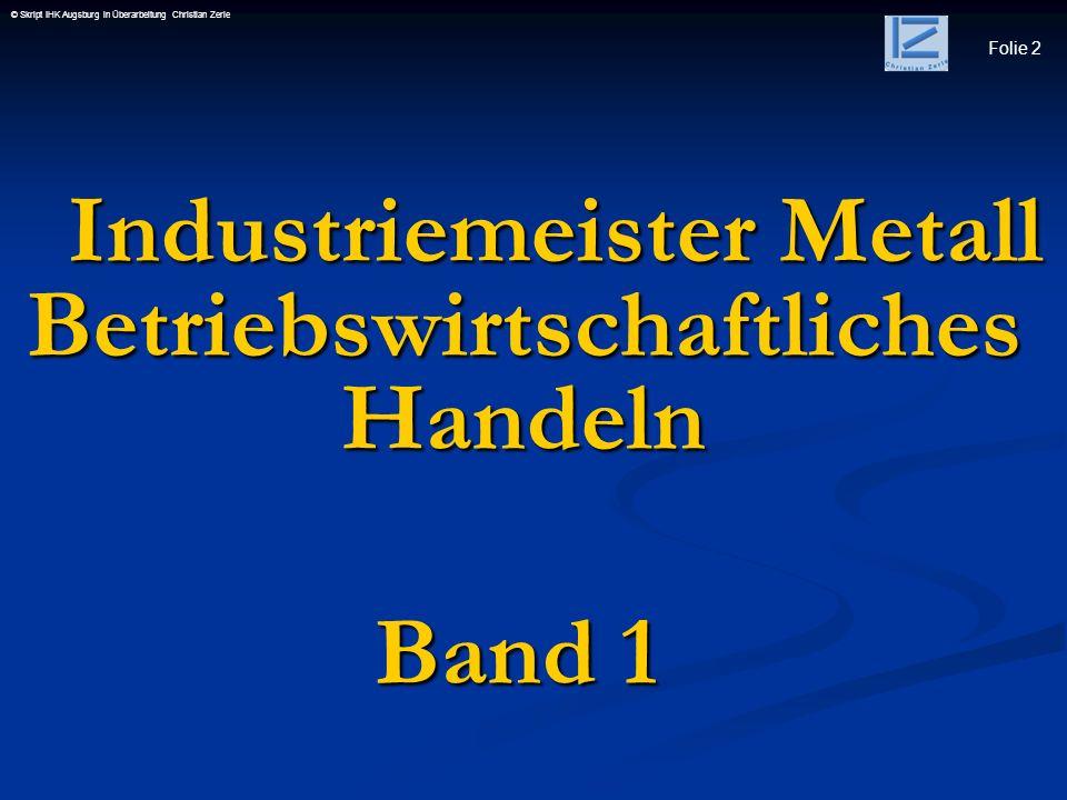 Folie 2 © Skript IHK Augsburg in Überarbeitung Christian Zerle Industriemeister Metall Betriebswirtschaftliches Handeln Industriemeister Metall Betrie