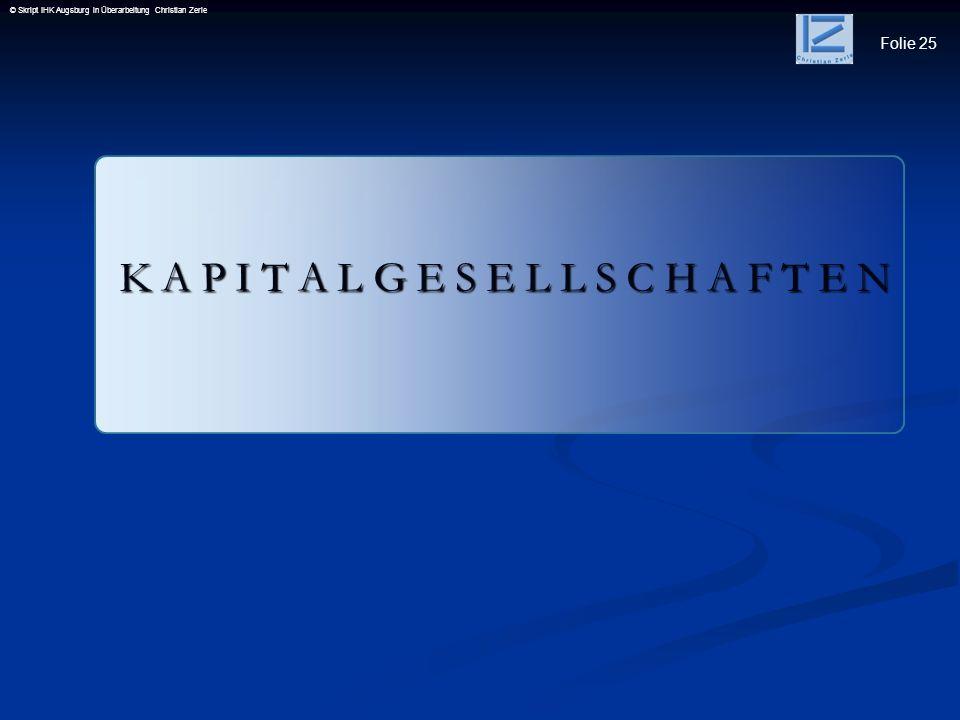 Folie 25 © Skript IHK Augsburg in Überarbeitung Christian Zerle K A P I T A L G E S E L L S C H A F T E N