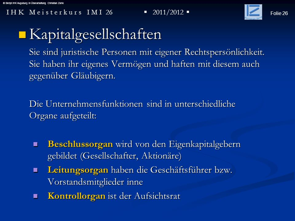Folie 26 I H K M e i s t e r k u r s I M I 26 2011/2012 © Skript IHK Augsburg in Überarbeitung Christian Zerle Kapitalgesellschaften Kapitalgesellscha