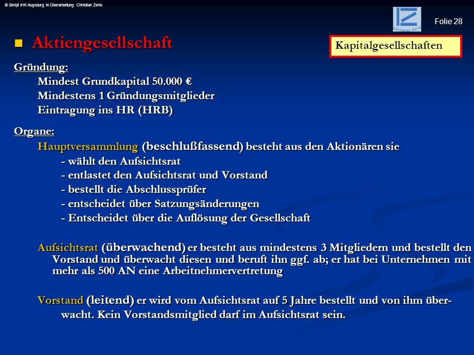 Folie 28 © Skript IHK Augsburg in Überarbeitung Christian Zerle Aktiengesellschaft AktiengesellschaftGründung: Mindest Grundkapital 50.000 Mindest Gru