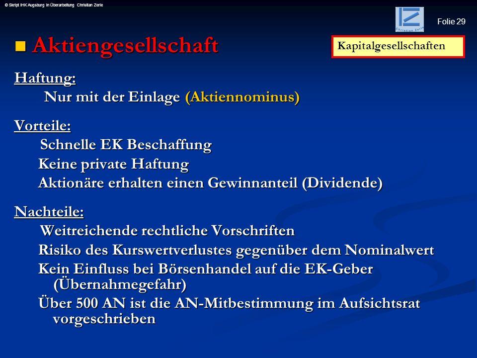 Folie 29 © Skript IHK Augsburg in Überarbeitung Christian Zerle Aktiengesellschaft AktiengesellschaftHaftung: Nur mit der Einlage (Aktiennominus) Nur