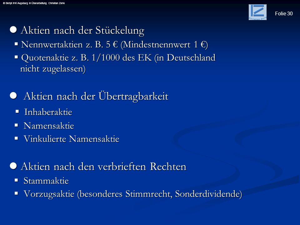 Folie 30 © Skript IHK Augsburg in Überarbeitung Christian Zerle Aktien nach der Stückelung Aktien nach der Stückelung Nennwertaktien z. B. 5 (Mindestn