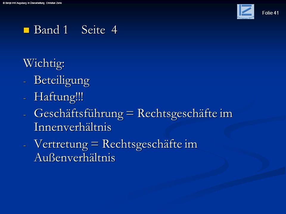 Folie 41 © Skript IHK Augsburg in Überarbeitung Christian Zerle Band 1 Seite 4 Band 1 Seite 4Wichtig: - Beteiligung - Haftung!!! - Geschäftsführung =