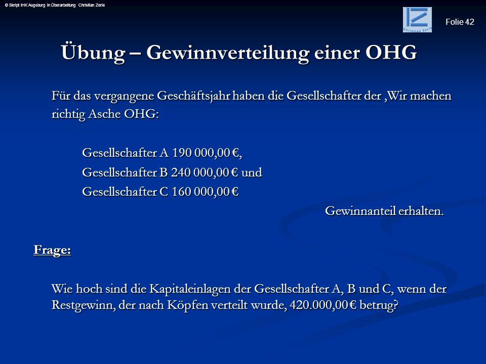 Folie 42 © Skript IHK Augsburg in Überarbeitung Christian Zerle Übung – Gewinnverteilung einer OHG Übung – Gewinnverteilung einer OHG Für das vergange