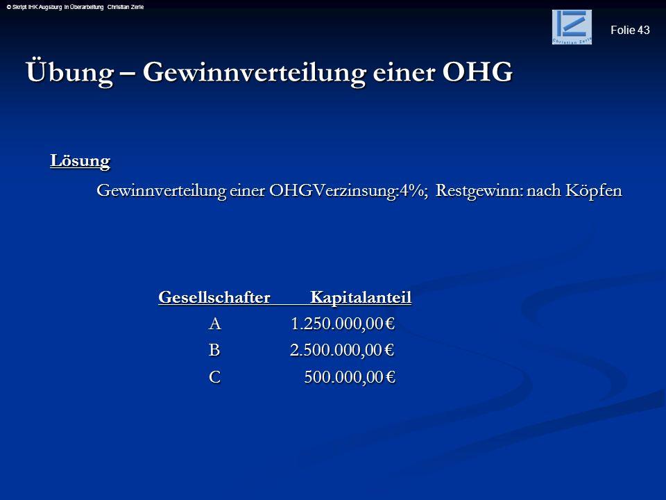 Folie 43 © Skript IHK Augsburg in Überarbeitung Christian Zerle Übung – Gewinnverteilung einer OHG Lösung Gewinnverteilung einer OHGVerzinsung:4%; Res