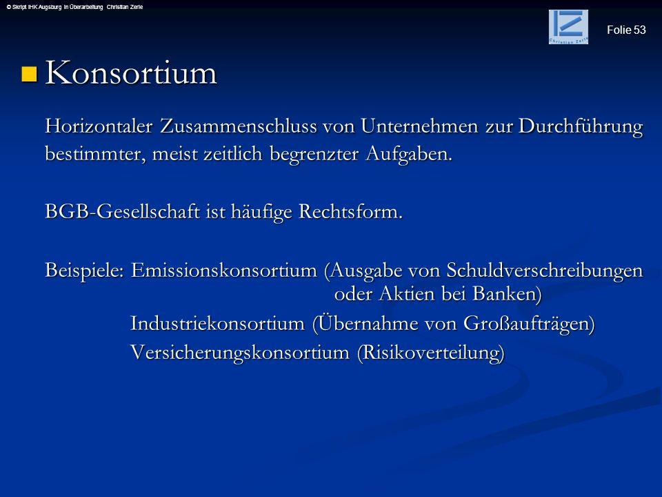 Folie 53 © Skript IHK Augsburg in Überarbeitung Christian Zerle Konsortium Konsortium Horizontaler Zusammenschluss von Unternehmen zur Durchführung be