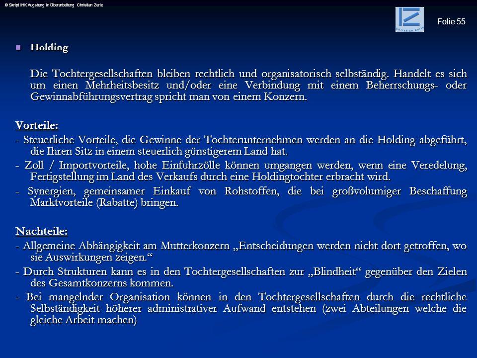 Folie 55 © Skript IHK Augsburg in Überarbeitung Christian Zerle Holding Holding Die Tochtergesellschaften bleiben rechtlich und organisatorisch selbst