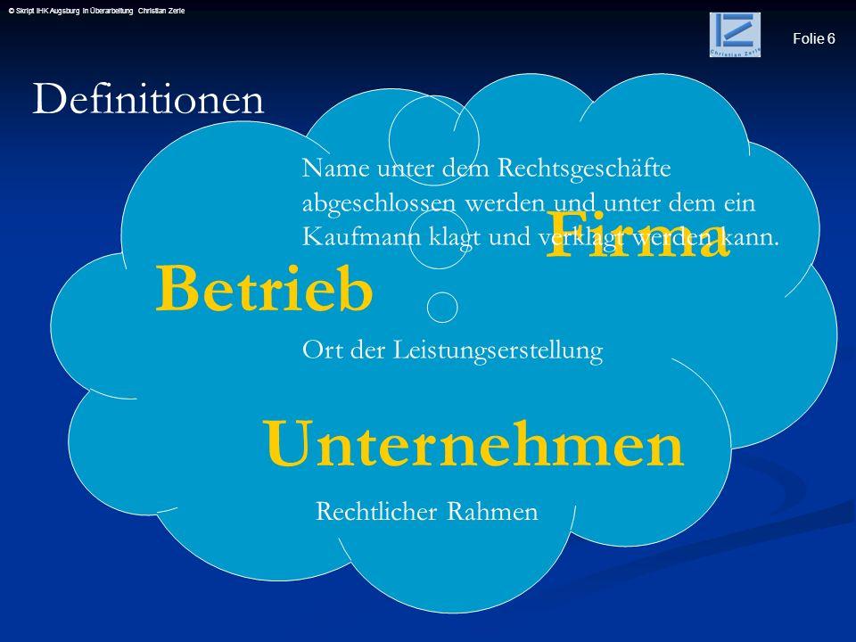 Folie 6 © Skript IHK Augsburg in Überarbeitung Christian Zerle Definitionen Firma Betrieb Unternehmen Name unter dem Rechtsgeschäfte abgeschlossen wer